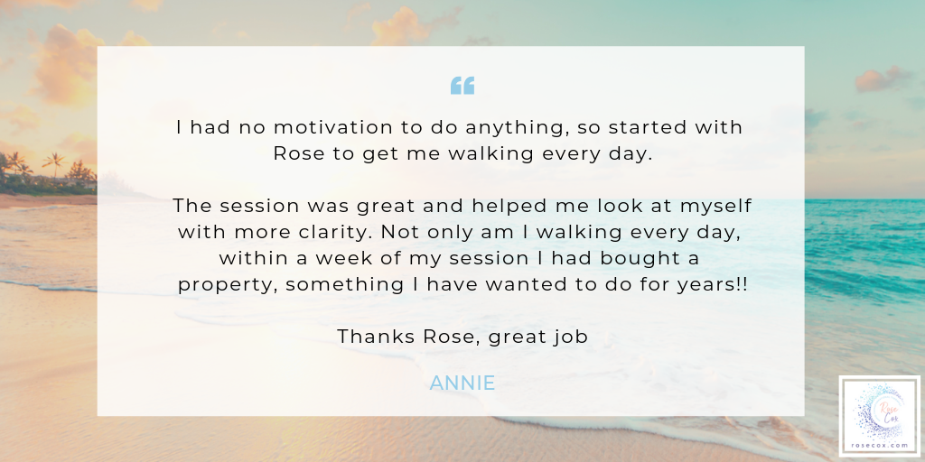 I had no motivation to do anything, so started with Rose to get me walking every day. Not only am I walking every day, within a week of my session I had bought a property, something I have wanted to do for years!!